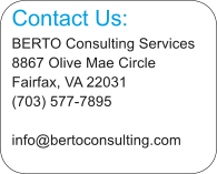 Contact Us: BERTO Consulting Services 8867 Olive Mae Circle Fairfax, VA 22031 (703) 577-7895 info@bertoconsulting.com